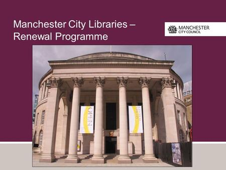 Manchester City Libraries – Renewal Programme. Context - Manchester Libraries Central Library 15 Neighbourhood Libraries 6 Community Libraries HMP Manchester.