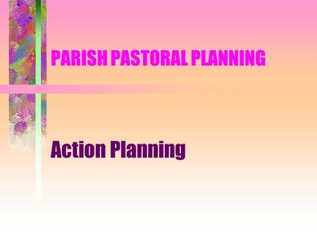 PARISH PASTORAL PLANNING Action Planning. PARISH PASTORAL PLANNING The Church finds its immediate expression in the parish. It may lack resources. It.
