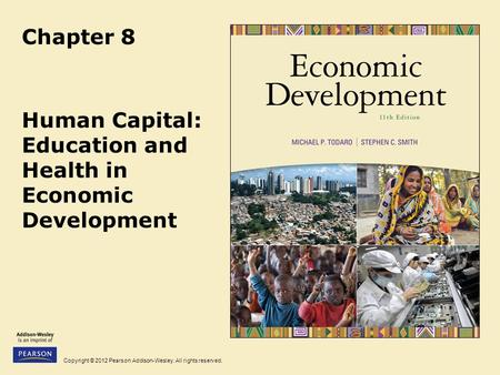 Copyright © 2012 Pearson Addison-Wesley. All rights reserved. Chapter 8 Human Capital: Education and Health in Economic Development.