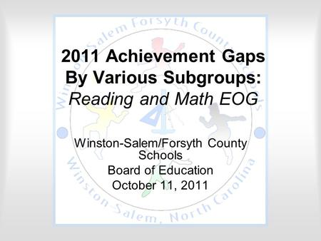 2011 Achievement Gaps By Various Subgroups: Reading and Math EOG Winston-Salem/Forsyth County Schools Board of Education October 11, 2011.