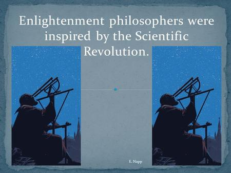 Enlightenment philosophers were inspired by the Scientific Revolution. E. Napp.