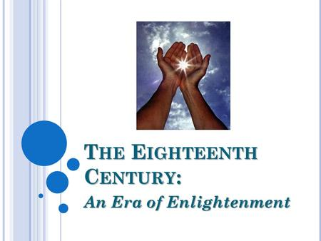 T HE E IGHTEENTH C ENTURY : An Era of Enlightenment.