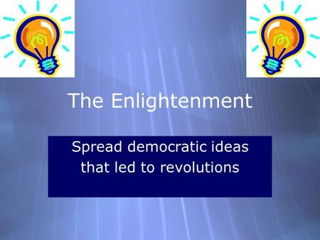 The Enlightenment Spread democratic ideas that led to revolutions Spread democratic ideas that led to revolutions.