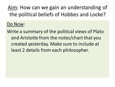 Aim: How can we gain an understanding of the political beliefs of Hobbes and Locke? Do Now: Write a summary of the political views of Plato and Aristotle.