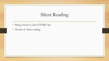 Silent Reading Bring a book to class EVERY day 20 min of silent reading.