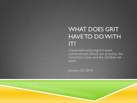 WHAT DOES GRIT HAVE TO DO WITH IT? Classroom and program team conversations about our practice, the Common Core, and the children we teach January 22,