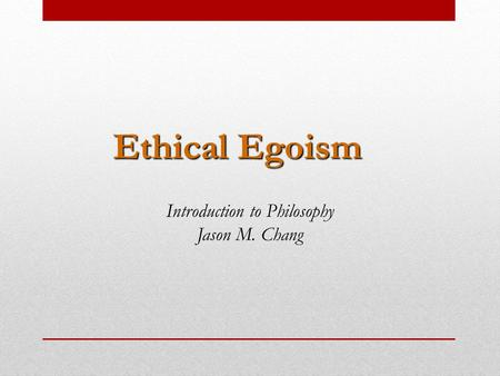 Ethical Egoism Introduction to Philosophy Jason M. Chang.