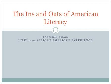 JASMINE SILAS UNST 140: AFRICAN AMERICAN EXPERIENCE The Ins and Outs of American Literacy.