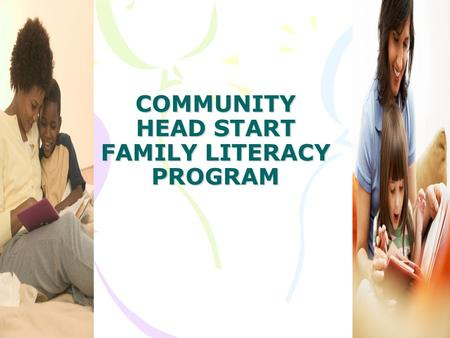 COMMUNITY HEAD START FAMILY LITERACY PROGRAM. THE IMPORTANCE OF READING TO YOUNG CHILDREN It's very important to read to young children because their.
