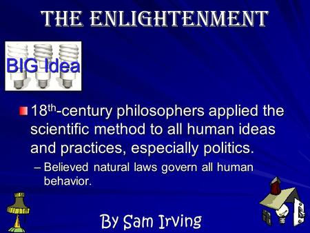 BIG Idea 18 th -century philosophers applied the scientific method to all human ideas and practices, especially politics. –Believed natural laws govern.