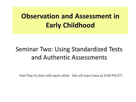Observation and Assessment in Early Childhood Feel free to chat with each other. We will start class at 9:00 PM ET! Seminar Two: Using Standardized Tests.