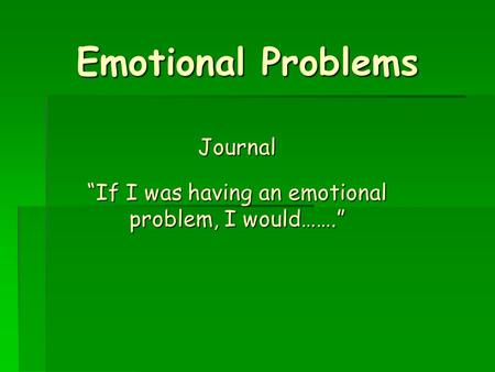 "Emotional Problems Journal ""If I was having an emotional problem, I would……."""