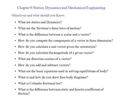 Chapter 9-Statics, Dynamics and Mechanical Engineering Objectives and what should you Know: What are statics and Dynamics? What are the Newtons's three.