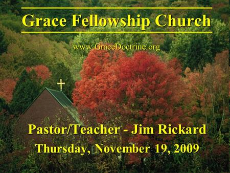 Pastor/Teacher - Jim Rickard Thursday, November 19, 2009 Grace Fellowship Church www.GraceDoctrine.org.