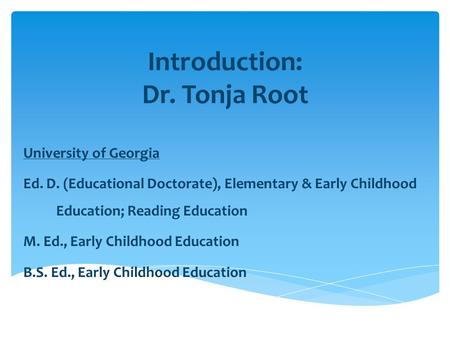 Introduction: Dr. Tonja Root University of Georgia Ed. D. (Educational Doctorate), Elementary & Early Childhood Education; Reading Education M. Ed., Early.