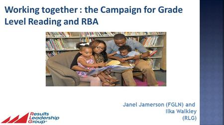 1 Janel Jamerson (FGLN) and Ilka Walkley (RLG) Working together : the Campaign for Grade Level Reading and RBA.