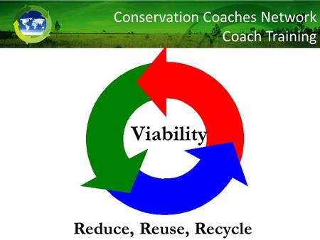 Viability Reduce, Reuse, Recycle Conservation Coaches Network Coach Training.