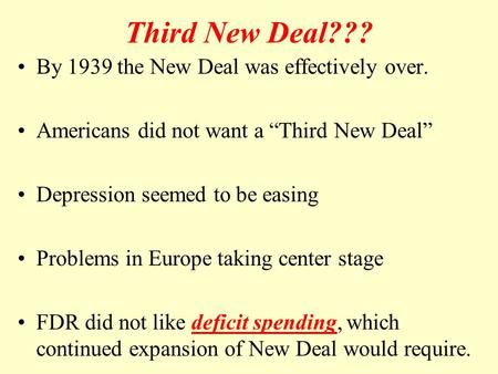 "Third New Deal??? By 1939 the New Deal was effectively over. Americans did not want a ""Third New Deal"" Depression seemed to be easing Problems in Europe."