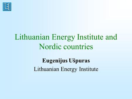 Lithuanian Energy Institute and Nordic countries Eugenijus Ušpuras Lithuanian Energy Institute.