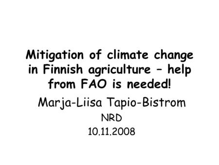 Mitigation of climate change in Finnish agriculture – help from FAO is needed! Marja-Liisa Tapio-Bistrom NRD 10.11.2008.