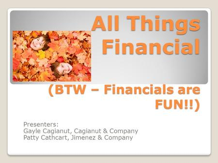 All Things Financial (BTW – Financials are FUN!!) Presenters: Gayle Cagianut, Cagianut & Company Patty Cathcart, Jimenez & Company.