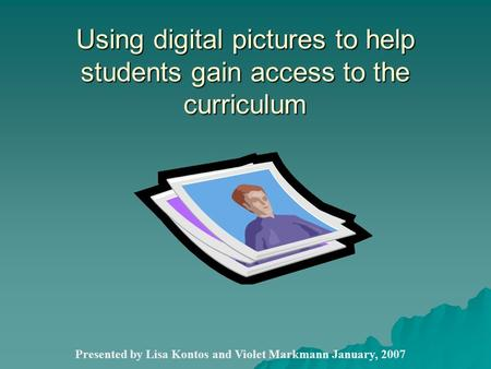 Using digital pictures to help students gain access to the curriculum Presented by Lisa Kontos and Violet Markmann January, 2007.