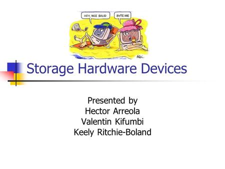 Storage Hardware Devices Presented by Hector Arreola Valentin Kifumbi Keely Ritchie-Boland.