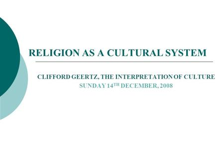 RELIGION AS A CULTURAL SYSTEM CLIFFORD GEERTZ, THE INTERPRETATION OF CULTURE SUNDAY 14 TH DECEMBER, 2008.