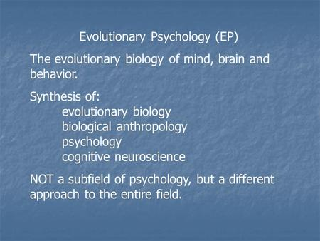 Evolutionary Psychology (EP) The evolutionary biology of mind, brain and behavior. Synthesis of: evolutionary biology biological anthropology psychology.