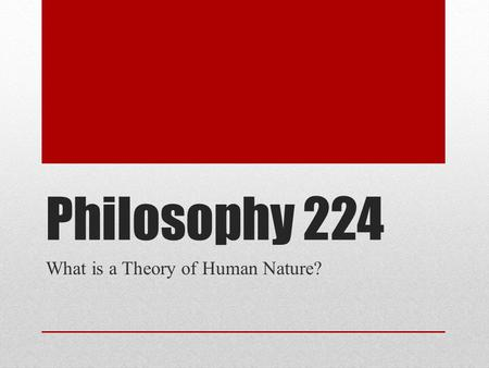 Philosophy 224 What is a Theory of Human Nature?.