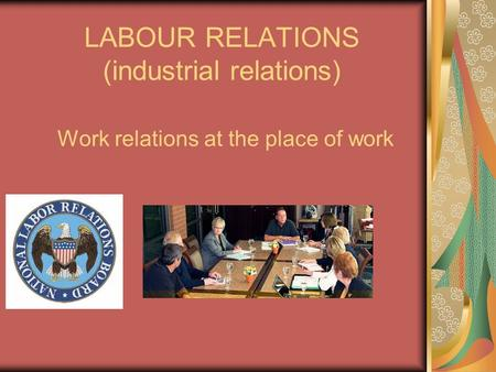 LABOUR RELATIONS (industrial relations) Work relations at the place of work.