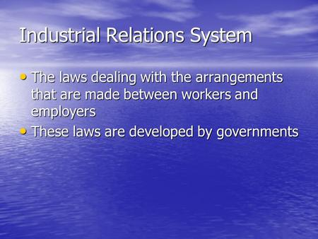 Industrial Relations System The laws dealing with the arrangements that are made between workers and employers The laws dealing with the arrangements that.
