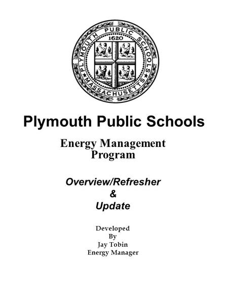 Plymouth Public Schools Energy Management Program Overview/Refresher & Update Developed By Jay Tobin Energy Manager.