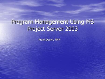 Program Management Using MS Project Server 2003 Frank Douvry PMP.