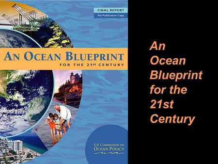 1 An Ocean Blueprint for the 21st Century. 2 The U.S. Commission on Ocean Policy 16-member, independent, bi- partisan group 26 scientific advisors 16.