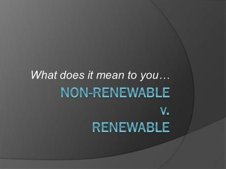 What does it mean to you…. Non-Renewable Resources  A natural resource that cannot be produced, re-grown, or regenerated on a large enough level to sustain.