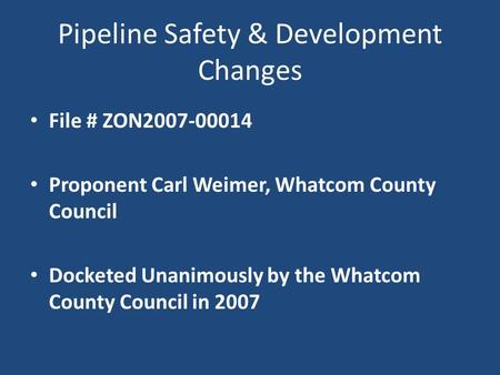 Pipeline Safety & Development Changes File # ZON2007-00014 Proponent Carl Weimer, Whatcom County Council Docketed Unanimously by the Whatcom County Council.