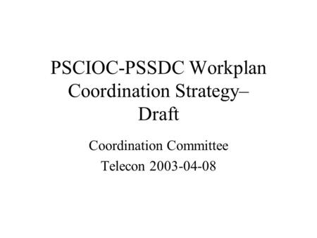PSCIOC-PSSDC Workplan Coordination Strategy– Draft Coordination Committee Telecon 2003-04-08.