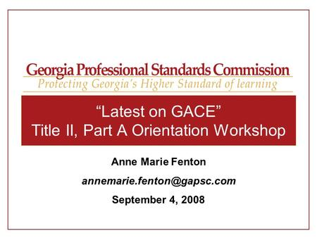 """Latest on GACE"" Title II, Part A Orientation Workshop Anne Marie Fenton September 4, 2008."