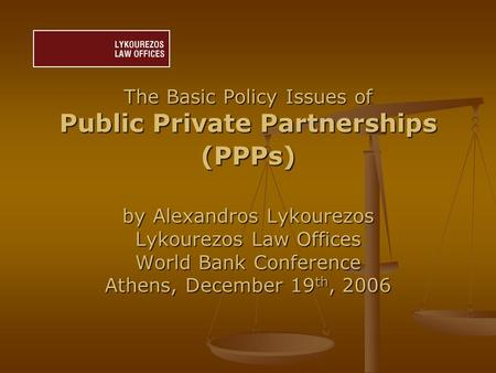 The Basic Policy Issues of Public Private Partnerships (PPPs) by Alexandros Lykourezos Lykourezos Law Offices World Bank Conference Athens, December 19.