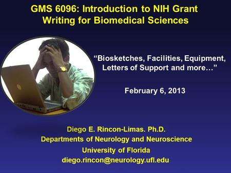 Diego E. Rincon-Limas. Ph.D. GMS 6096: Introduction to NIH Grant Writing for Biomedical Sciences University of Florida Departments of Neurology and Neuroscience.