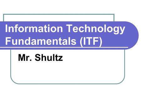 Information Technology Fundamentals (ITF) Mr. Shultz.