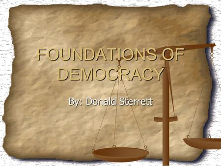 FOUNDATIONS OF DEMOCRACY By: Donald Sterrett. We Have it Good There are a lot of great things that we have in our society that we take for granted. There.