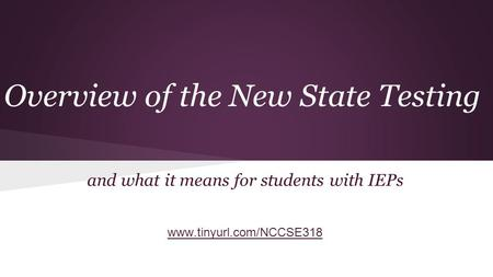 Overview of the New State Testing and what it means for students with IEPs www.tinyurl.com/NCCSE318.