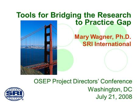 OSEP Project Directors' Conference Washington, DC July 21, 2008 Tools for Bridging the Research to Practice Gap Mary Wagner, Ph.D. SRI International.
