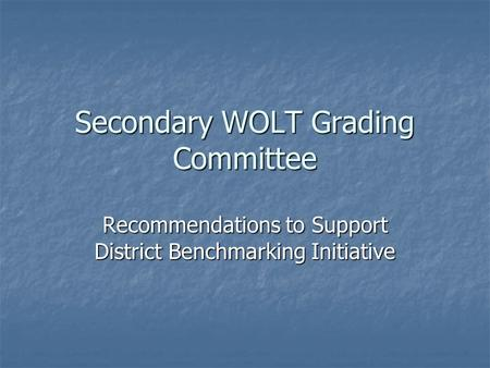 Secondary WOLT Grading Committee Recommendations to Support District Benchmarking Initiative.