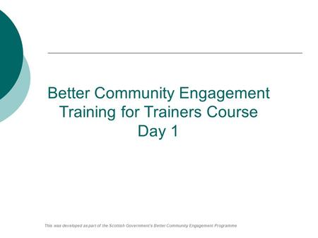 Better Community Engagement Training for Trainers Course Day 1 This was developed as part of the Scottish Government's Better Community Engagement Programme.