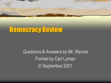 Democracy Review Questions & Answers by Mr. Ravine Format by Carl Lyman © September 2001.