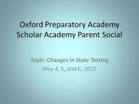 Oxford Preparatory Academy Scholar Academy Parent Social Topic: Changes in State Testing May 4, 5, and 6, 2015.