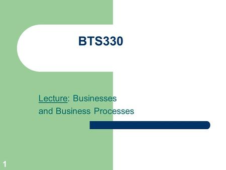 1 BTS330 Lecture: Businesses and Business Processes.
